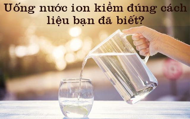 Uống nước ion kiềm đúng cách